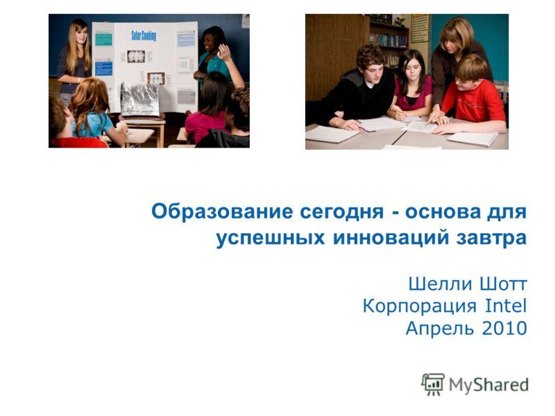 Образование сегодня - основа для успешных инноваций завтра Шелли Шотт Корпорация Intel Апрель 2010