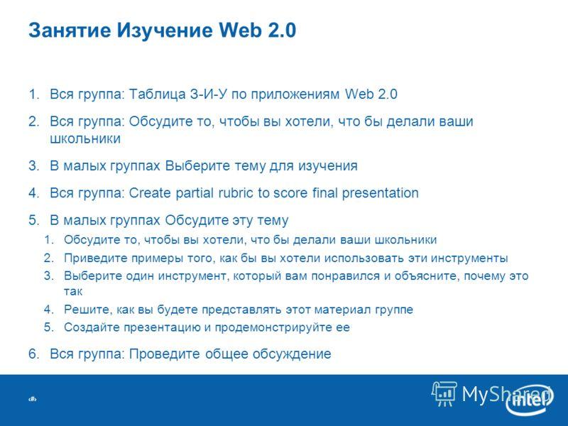 # Занятие Изучение Web 2.0 1.Вся группа: Таблица З-И-У по приложениям Web 2.0 2.Вся группа: Обсудите то, чтобы вы хотели, что бы делали ваши школьники 3.В малых группах Выберите тему для изучения 4.Вся группа: Create partial rubric to score final pre