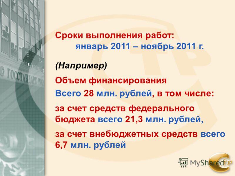 (Например) Объем финансирования Всего 28 млн. рублей, в том числе: за счет средств федерального бюджета всего 21,3 млн. рублей, за счет внебюджетных средств всего 6,7 млн. рублей Сроки выполнения работ: январь 2011 – ноябрь 2011 г.