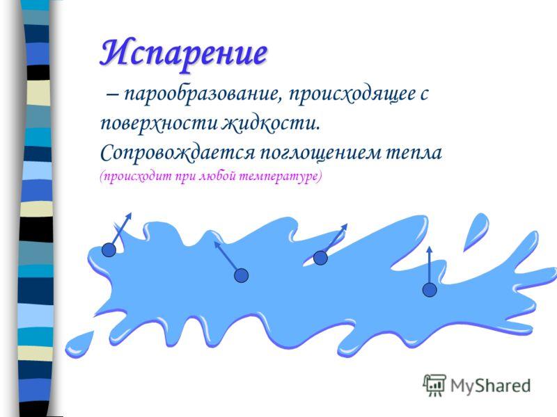 Испарение Испарение – парообразование, происходящее с поверхности жидкости. Сопровождается поглощением тепла (происходит при любой температуре)