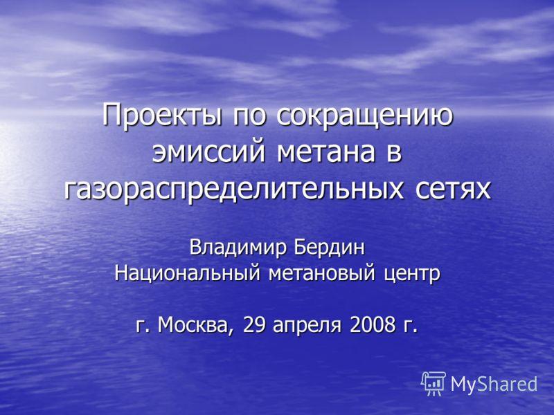 Проекты по сокращению эмиссий метана в газораспределительных сетях Владимир Бердин Национальный метановый центр г. Москва, 29 апреля 2008 г.