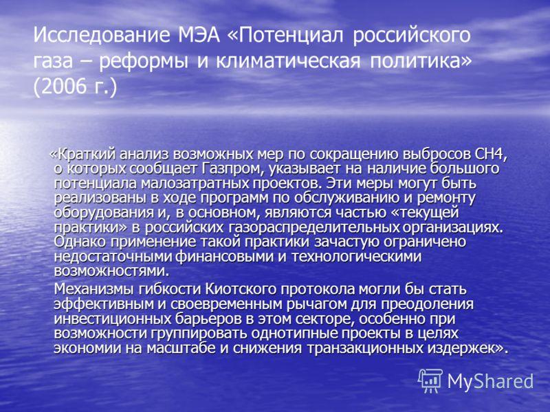 Исследование МЭА «Потенциал российского газа – реформы и климатическая политика» (2006 г.) «Краткий анализ возможных мер по сокращению выбросов СН4, о которых сообщает Газпром, указывает на наличие большого потенциала малозатратных проектов. Эти меры