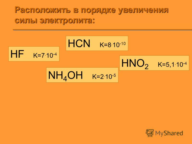 Расположить в порядке увеличения силы электролита: HF K=7. 10 -4 HCN K=8. 10 -10 HNO 2 K=5,1. 10 -4 NH 4 OH K=2. 10 -5