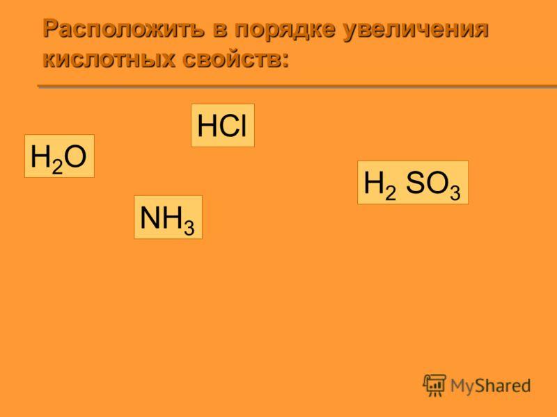 Расположить в порядке увеличения кислотных свойств: H2OH2O HCl H 2 SO 3 NH 3