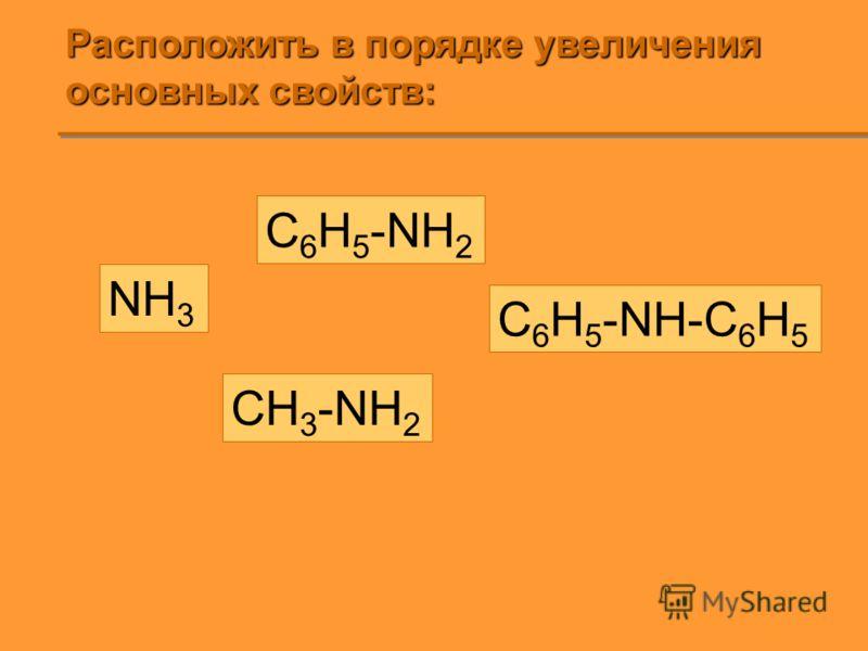 Расположить в порядке увеличения основных свойств: NH 3 C 6 H 5 -NH 2 C 6 H 5 -NH-C 6 H 5 CH 3 -NH 2