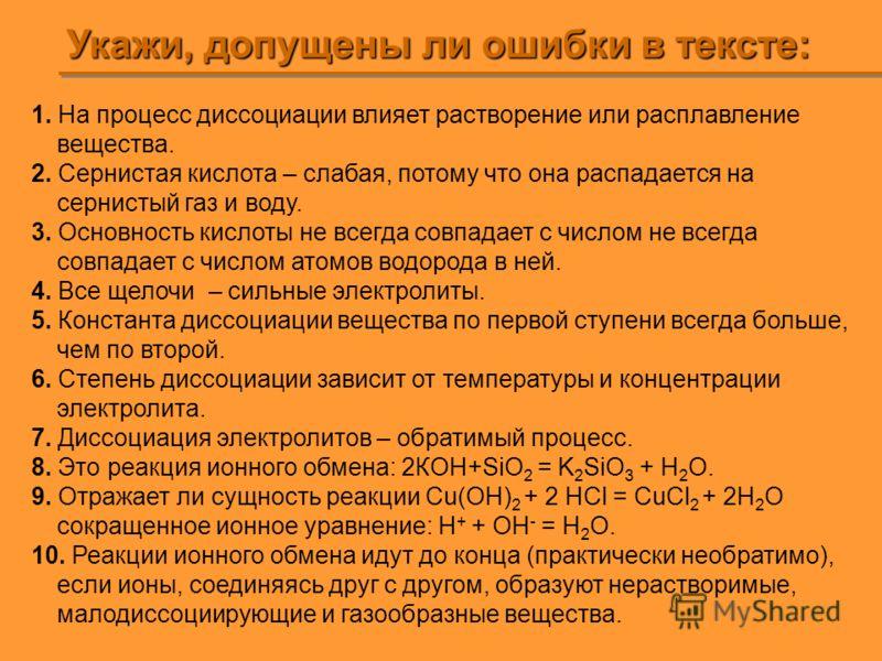 Укажи, допущены ли ошибки в тексте: 1. На процесс диссоциации влияет растворение или расплавление вещества. 2. Сернистая кислота – слабая, потому что она распадается на сернистый газ и воду. 3. Основность кислоты не всегда совпадает с числом не всегд