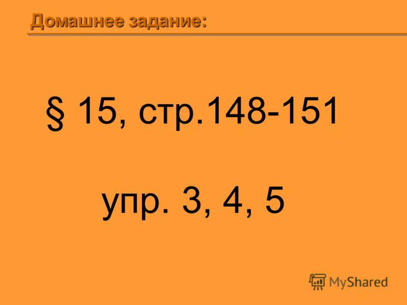 Домашнее задание: § 15, стр.148-151 упр. 3, 4, 5