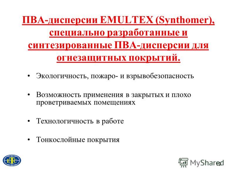 19 ПВА-дисперсии EMULTEX (Synthomer), специально разработанные и синтезированные ПВА-дисперсии для огнезащитных покрытий. Экологичность, пожаро- и взрывобезопасность Возможность применения в закрытых и плохо проветриваемых помещениях Технологичность