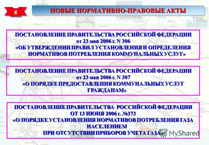 НОВЫЕ НОРМАТИВНО-ПРАВОВЫЕ АКТЫ 6 6 ПОСТАНОВЛЕНИЕ ПРАВИТЕЛЬСТВА РОССИЙСКОЙ ФЕДЕРАЦИИ ОТ 13 ИЮНЯ 2006 г. 373 «О ПОРЯДКЕ УСТАНОВЛЕНИЯ НОРМАТИВОВ ПОТРЕБЛЕНИЯ ГАЗА НАСЕЛЕНИЕМ ПРИ ОТСУТСТВИИ ПРИБОРОВ УЧЕТА ГАЗА» ПОСТАНОВЛЕНИЕ ПРАВИТЕЛЬСТВА РОССИЙСКОЙ ФЕДЕР