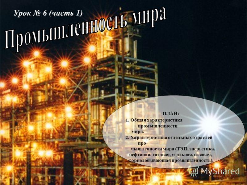 Урок 6 (часть 1) ПЛАН: 1. Общая характеристика промышленности мира. 2. Характеристика отдельных отраслей про- мышленности мира (ТЭП, энергетика, нефтяная, газовая, угольная, газовая, горнодобывающая промышленность).