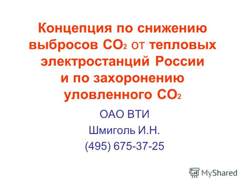 Концепция по снижению выбросов СО 2 от тепловых электростанций России и по захоронению уловленного СО 2 ОАО ВТИ Шмиголь И.Н. (495) 675-37-25