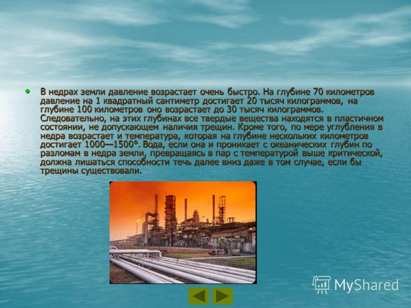 В недрах земли давление возрастает очень быстро. На глубине 70 километров давление на 1 квадратный сантиметр достигает 20 тысяч килограммов, на глубине 100 километров оно возрастает до 30 тысяч килограммов. Следовательно, на этих глубинах все твердые