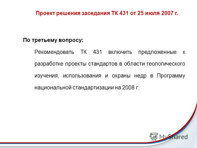 Проект решения заседания ТК 431 от 25 июля 2007 г. По третьему вопросу: Рекомендовать ТК 431 включить предложенные к разработке проекты стандартов в области геологического изучения, использования и охраны недр в Программу национальной стандартизации