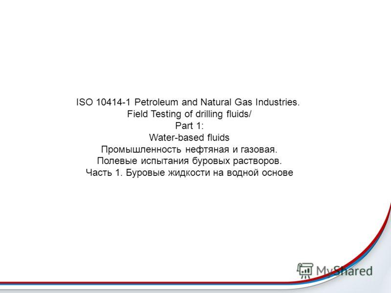 ISO 10414-1 Petroleum and Natural Gas Industries. Field Testing of drilling fluids/ Part 1: Water-based fluids Промышленность нефтяная и газовая. Полевые испытания буровых растворов. Часть 1. Буровые жидкости на водной основе