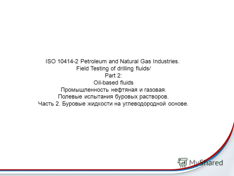 ISO 10414-2 Petroleum and Natural Gas Industries. Field Testing of drilling fluids/ Part 2: Oil-based fluids Промышленность нефтяная и газовая. Полевые испытания буровых растворов. Часть 2. Буровые жидкости на углеводородной основе.