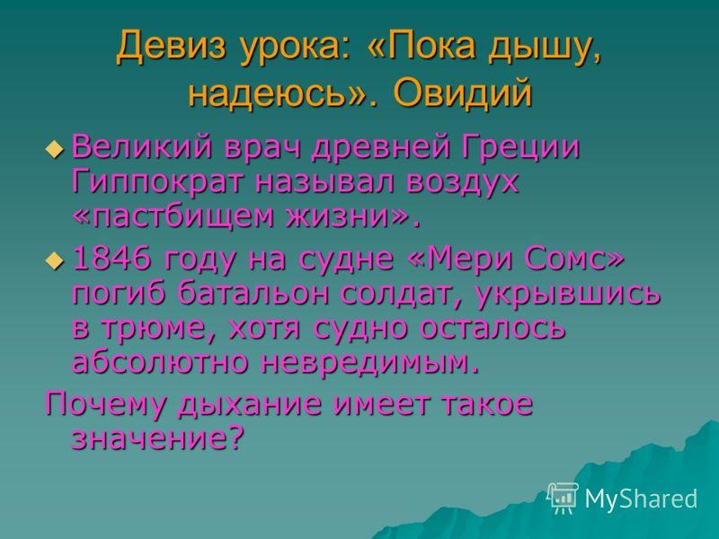 Девиз урока: «Пока дышу, надеюсь». Овидий Великий врач древней Греции Гиппократ называл воздух «пастбищем жизни». Великий врач древней Греции Гиппократ называл воздух «пастбищем жизни». 1846 году на судне «Мери Сомс» погиб батальон солдат, укрывшись