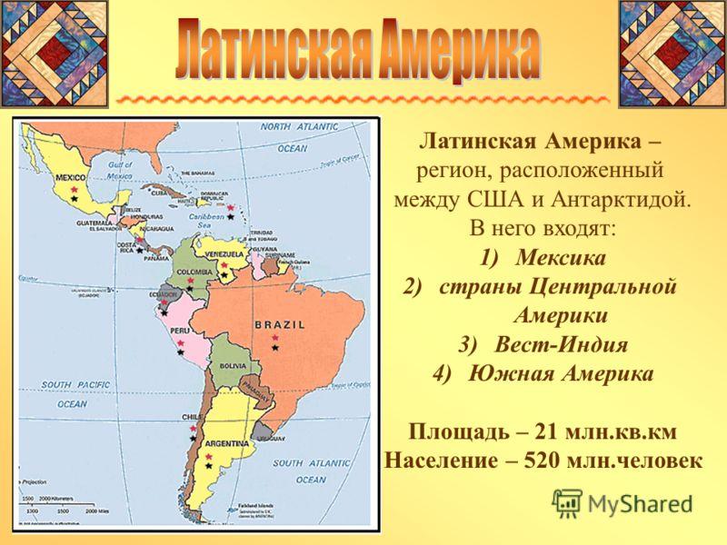 Латинская Америка – регион, расположенный между США и Антарктидой. В него входят: 1)Мексика 2)страны Центральной Америки 3)Вест-Индия 4)Южная Америка Площадь – 21 млн.кв.км Население – 520 млн.человек