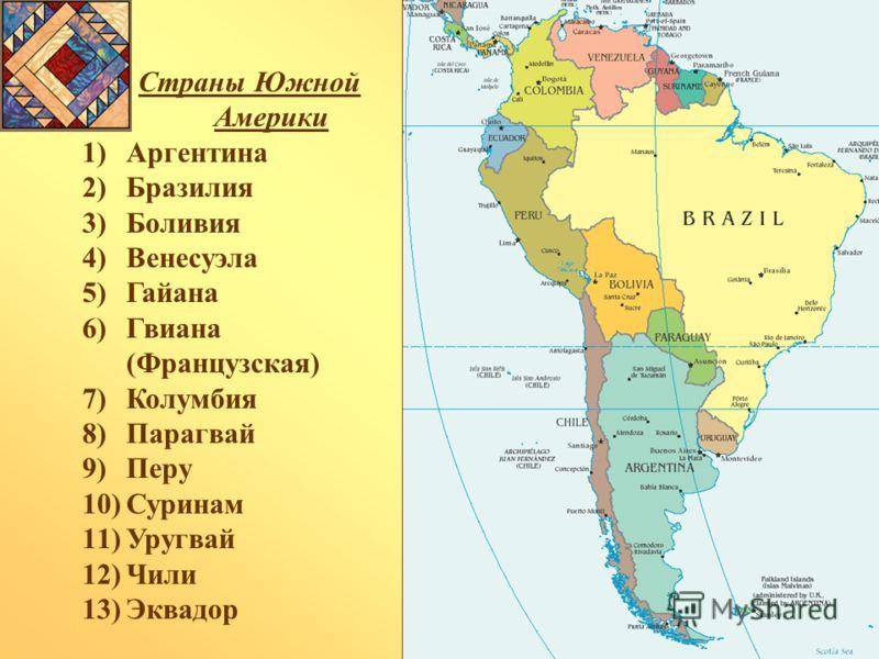 Страны Южной Америки 1)Аргентина 2)Бразилия 3)Боливия 4)Венесуэла 5)Гайана 6)Гвиана (Французская) 7)Колумбия 8)Парагвай 9)Перу 10)Суринам 11)Уругвай 12)Чили 13)Эквадор