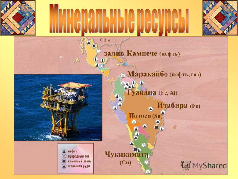 Итабира (Fe) Чукикамата (Cu) залив Кампече (нефть) Гуайана (Fe, Al) Маракайбо (нефть, газ) Потоси (Sn)