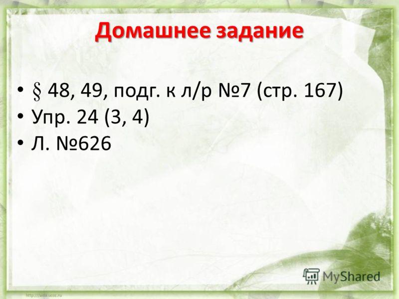 Домашнее задание § 48, 49, подг. к л/р 7 (стр. 167) Упр. 24 (3, 4) Л. 626
