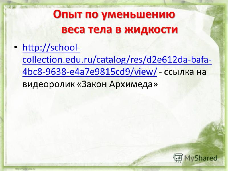 Опыт по уменьшению веса тела в жидкости http://school- collection.edu.ru/catalog/res/d2e612da-bafa- 4bc8-9638-e4a7e9815cd9/view/ - ссылка на видеоролик «Закон Архимеда» http://school- collection.edu.ru/catalog/res/d2e612da-bafa- 4bc8-9638-e4a7e9815cd