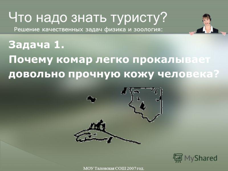 МОУ Таловская СОШ 2007 год. Что надо знать туристу? Задача 1. Почему комар легко прокалывает довольно прочную кожу человека? Решение качественных задач физика и зоология: