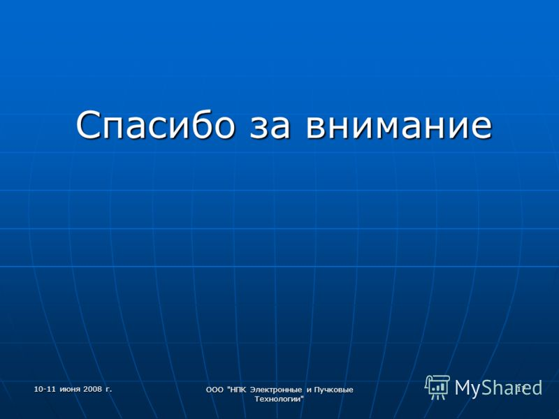 10-11 июня 2008 г. ООО НПК Электронные и Пучковые Технологии 17 Спасибо за внимание Спасибо за внимание