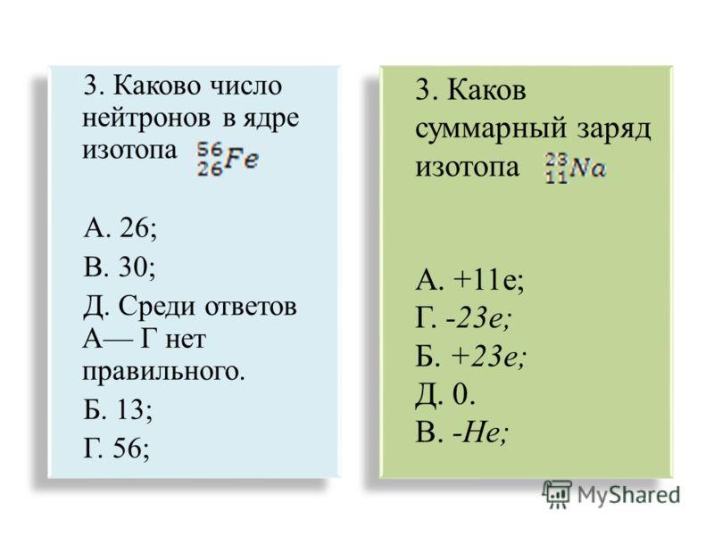3. Каково число нейтронов в ядре изотопа А. 26; В. 30; Д. Среди ответов А Г нет правильного. Б. 13; Г. 56; 3. Каково число нейтронов в ядре изотопа А. 26; В. 30; Д. Среди ответов А Г нет правильного. Б. 13; Г. 56; 3. Каков суммарный заряд изотопа А.