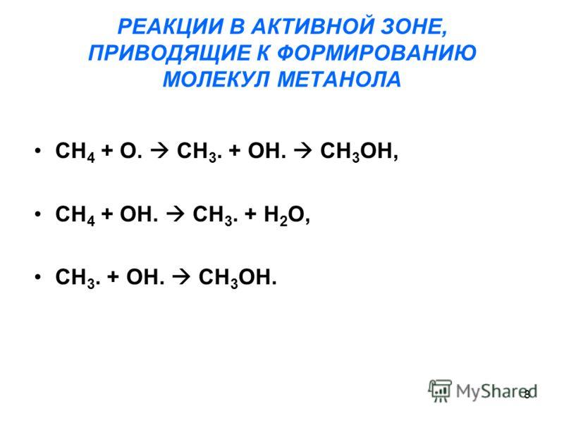 8 РЕАКЦИИ В АКТИВНОЙ ЗОНЕ, ПРИВОДЯЩИЕ К ФОРМИРОВАНИЮ МОЛЕКУЛ МЕТАНОЛА CH 4 + O. CH 3. + OH. CH 3 OH, CH 4 + OH. CH 3. + H 2 O, CH 3. + OH. CH 3 OH.
