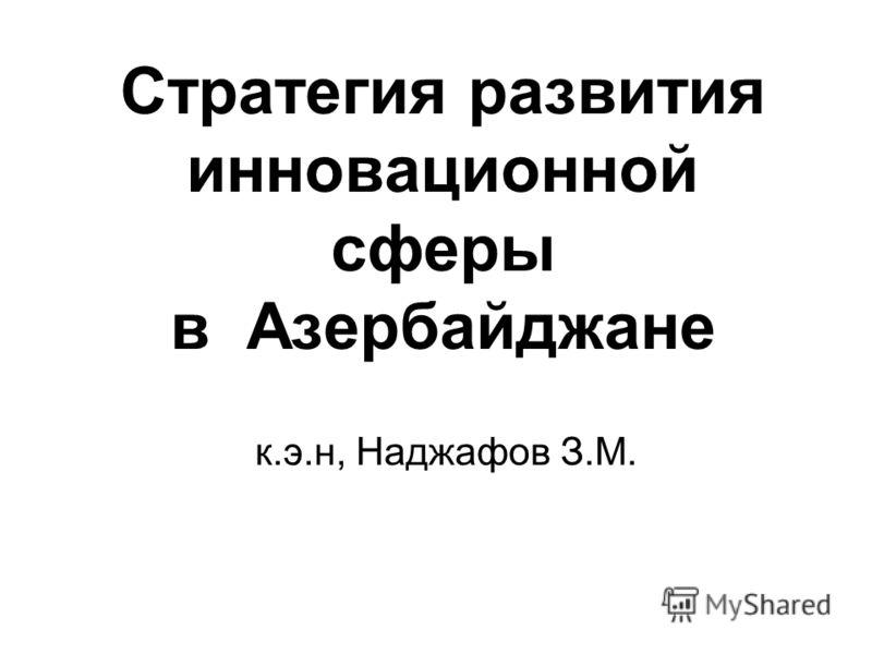 Стратегия развития инновационной сферы в Азербайджане к.э.н, Наджафов З.М.