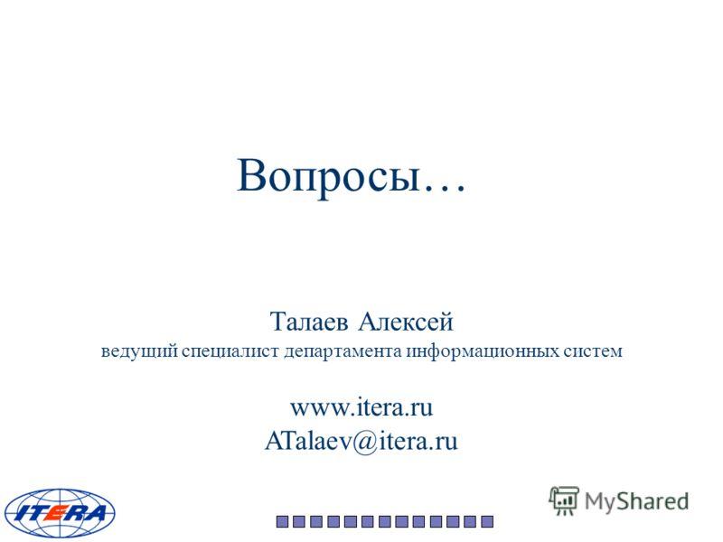 www.itera.ru ATalaev@itera.ru Талаев Алексей ведущий специалист департамента информационных систем Вопросы…