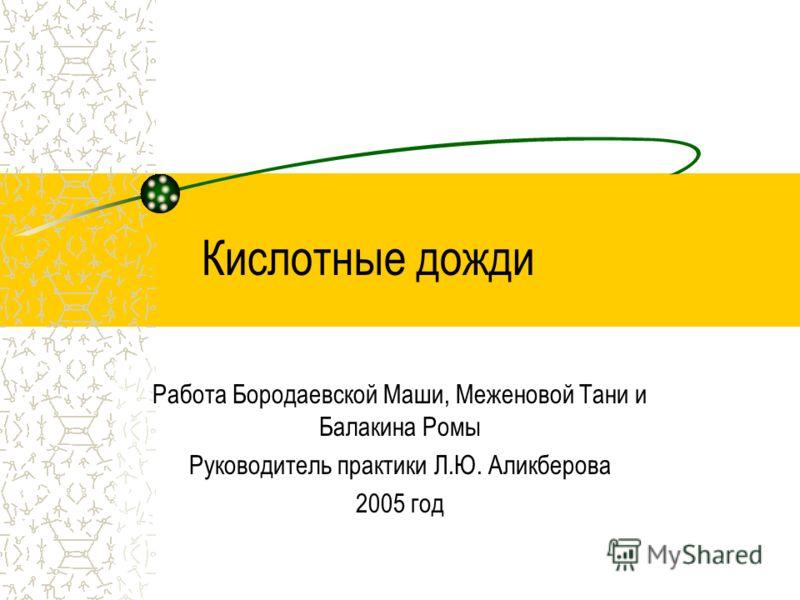 Кислотные дожди Работа Бородаевской Маши, Меженовой Тани и Балакина Ромы Руководитель практики Л.Ю. Аликберова 2005 год