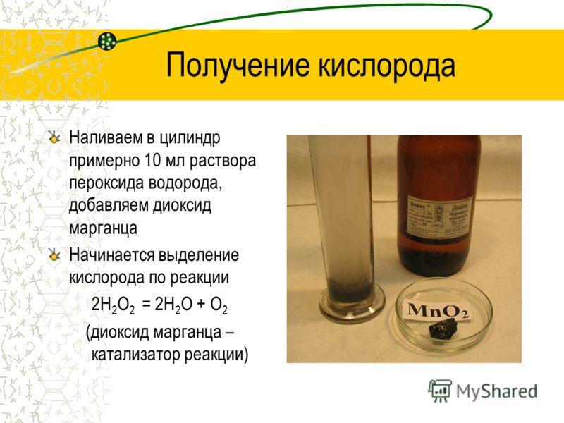Получение кислорода Наливаем в цилиндр примерно 10 мл раствора пероксида водорода, добавляем диоксид марганца Начинается выделение кислорода по реакции 2H 2 O 2 = 2H 2 O + O 2 (диоксид марганца – катализатор реакции)