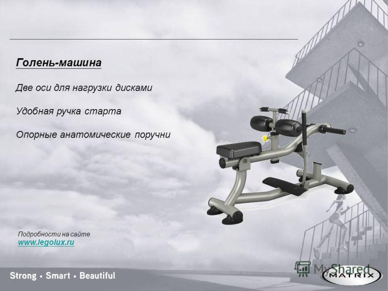 Голень-машина Две оси для нагрузки дисками Удобная ручка старта Опорные анатомические поручни Подробности на сайте www.legolux.ru