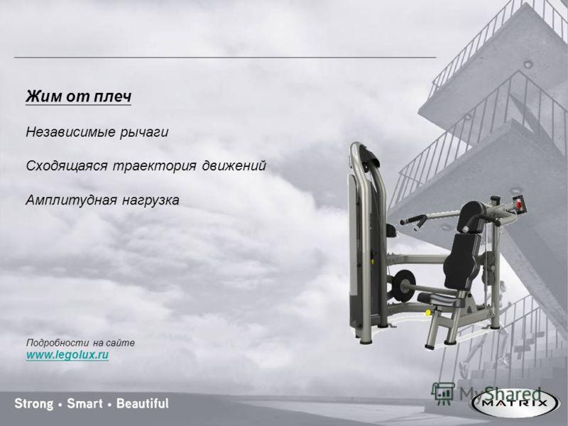 Жим от плеч Независимые рычаги Сходящаяся траектория движений Амплитудная нагрузка Подробности на сайте www.legolux.ru
