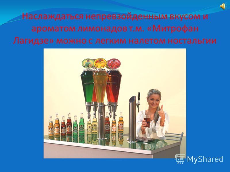 Наслаждаться непревзойденным вкусом и ароматом лимонадов т.м. «Митрофан Лагидзе» можно с легким налетом ностальгии