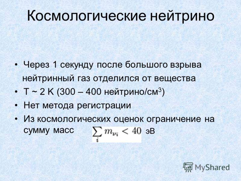 Космологические нейтрино Через 1 секунду после большого взрыва нейтринный газ отделился от вещества T ~ 2 K (300 – 400 нейтрино/см 3 ) Нет метода регистрации Из космологических оценок ограничение на сумму масс эВ