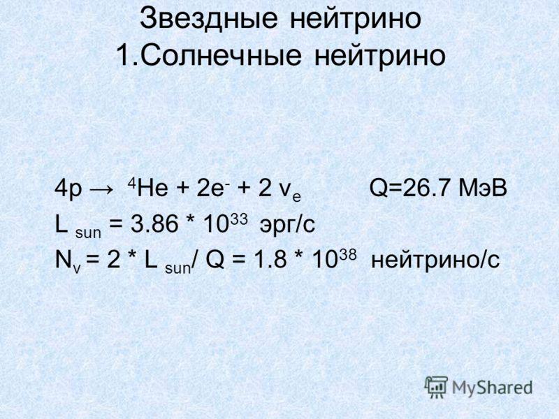 Звездные нейтрино 1.Солнечные нейтрино 4р 4 Не + 2е - + 2 ν e Q=26.7 МэВ L sun = 3.86 * 10 33 эрг/с N v = 2 * L sun / Q = 1.8 * 10 38 нейтрино/с