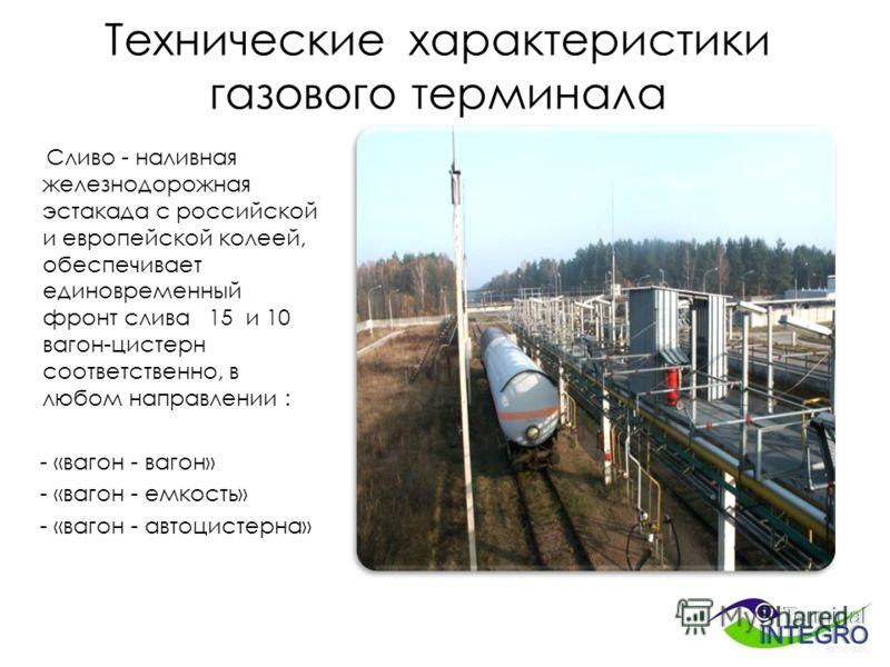 Технические характеристики газового терминала Сливо - наливная железнодорожная эстакада с российской и европейской колеей, обеспечивает единовременный фронт слива 15 и 10 вагон-цистерн соответственно, в любом направлении : - «вагон - вагон» - «вагон