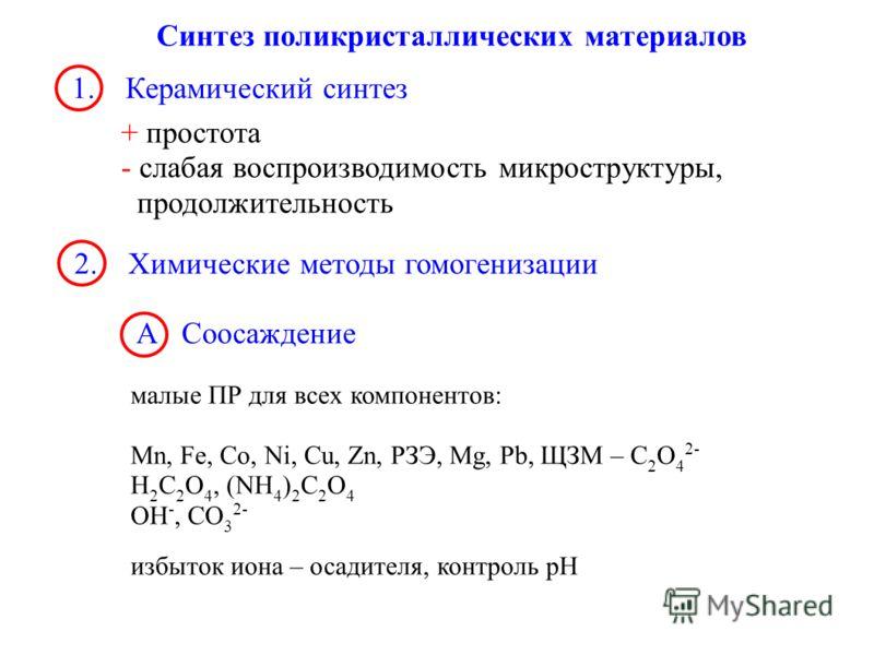 Синтез поликристаллических материалов 1. Керамический синтез + простота - слабая воспроизводимость микроструктуры, продолжительность 2. Химические методы гомогенизации А Соосаждение малые ПР для всех компонентов: Mn, Fe, Co, Ni, Cu, Zn, РЗЭ, Mg, Pb,