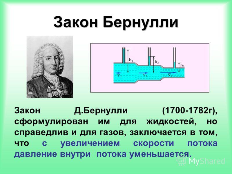 Закон Бернулли Закон Д.Бернулли (1700-1782г), сформулирован им для жидкостей, но справедлив и для газов, заключается в том, что с увеличением скорости потока давление внутри потока уменьшается.
