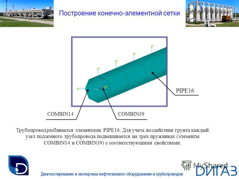 Трубопровод разбивается элементами PIPE16. Для учета воздействия грунта каждый узел подземного трубопровода подвешивается на трех пружинках (элементы COMBIN14 и COMBIN39) с соответствующими свойствами. COMBIN14COMBIN39 PIPE16