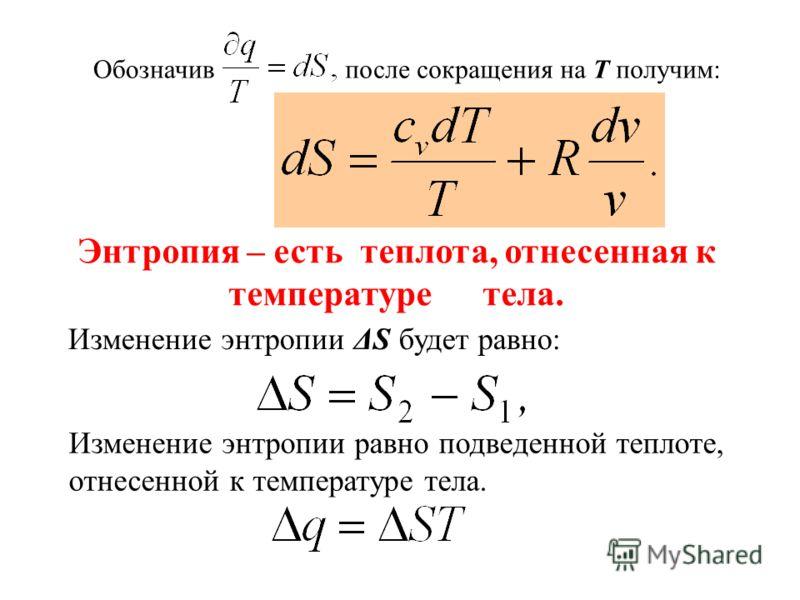 Обозначивпосле сокращения на Т получим: Изменение энтропии ΔS будет равно: Изменение энтропии равно подведенной теплоте, отнесенной к температуре тела. Энтропия – есть теплота, отнесенная к температуре тела.