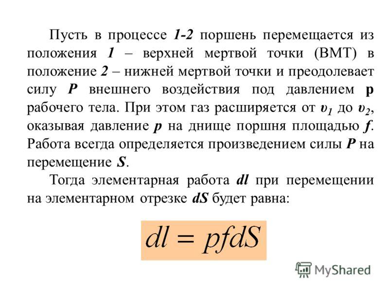 Пусть в процессе 1-2 поршень перемещается из положения 1 – верхней мертвой точки (ВМТ) в положение 2 – нижней мертвой точки и преодолевает силу Р внешнего воздействия под давлением р рабочего тела. При этом газ расширяется от υ 1 до υ 2, оказывая дав