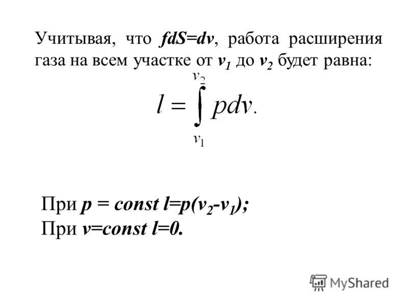 Учитывая, что fdS=dv, работа расширения газа на всем участке от v 1 до v 2 будет равна: При р = const l=p(v 2 -v 1 ); При v=const l=0.