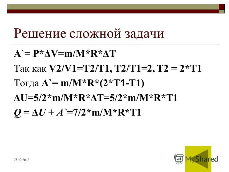 24.07.201214 Решение сложной задачи А`= Р*ΔV=m/М*R*ΔT Так как V2/V1=T2/T1, T2/T1=2, T2 = 2*T1 Тогда А`= m/М*R*(2*T 1 -T1) ΔU=5/2*m/M*R*ΔT=5/2*m/M*R*T1 Q = ΔU + A`=7/2*m/M*R*T1