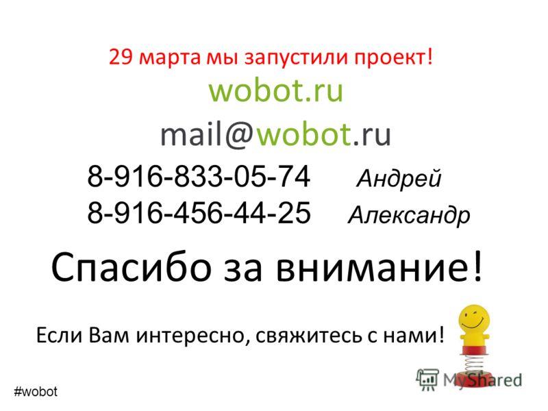 wobot.ru mail@wobot.ru Спасибо за внимание! Если Вам интересно, свяжитесь с нами! 8-916-833-05-74 Андрей 8-916-456-44-25 Александр #wobot 29 марта мы запустили проект!