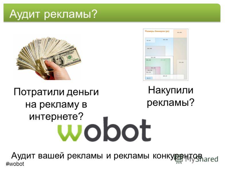 Аудит рекламы? Потратили деньги на рекламу в интернете? Накупили рекламы? Аудит вашей рекламы и рекламы конкурентов #wobot