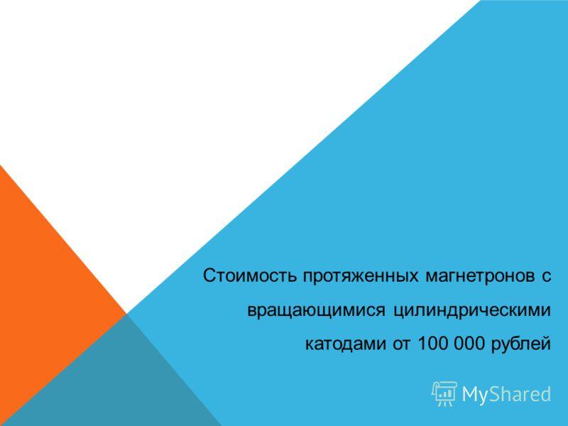 Стоимость протяженных магнетронов с вращающимися цилиндрическими катодами от 100 000 рублей