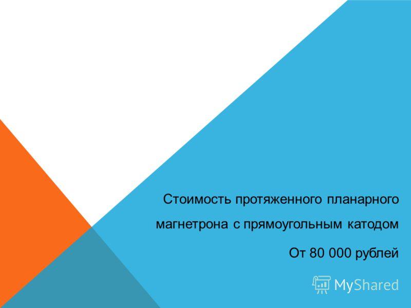 Стоимость протяженного планарного магнетрона с прямоугольным катодом От 80 000 рублей